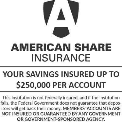 American Share Insurance: Your savings insured up to $250,000 per account. This institution is not federally insured, and if the institution fails, the Federal Government does not guarantee that depositors will get back their money. MEMBERS' ACCOUNTS ARE NOT INSURED OR GUARANTEED BY ANY GOVERNMENT OR GOVERNMENT-SPONSORED AGENCY.